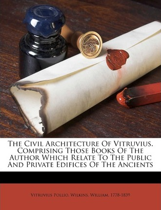 The Civil Architecture of Vitruvius. Comprising Those Books of the Author Which Relate to the Public and Private Edifices of the Ancients