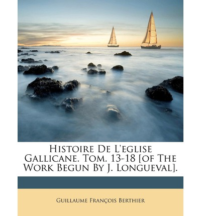 Histoire de L'Eglise Gallicane. Tom. 13-18 [Of the Work Begun by J. Longueval].