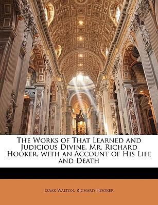 The Works of That Learned and Judicious Divine, Mr. Richard Hooker, with an Account of His Life and Death