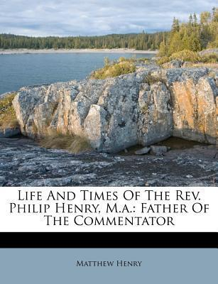 Life and Times of the REV. Philip Henry, M.A. : Father of the Commentator