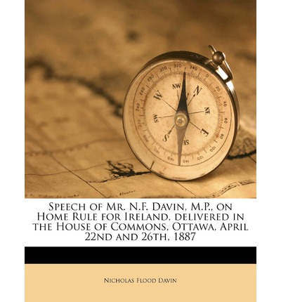 Speech of Mr. N.F. Davin, M.P., on Home Rule for Ireland, Delivered in the House of Commons, Ottawa, April 22nd and 26th, 1887