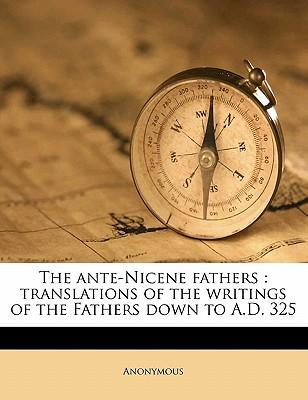 The Ante-Nicene Fathers : Translations of the Writings of the Fathers Down to A.D. 325
