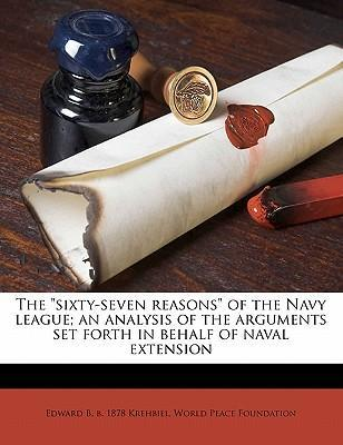 The Sixty-Seven Reasons of the Navy League; An Analysis of the Arguments Set Forth in Behalf of Naval Extension