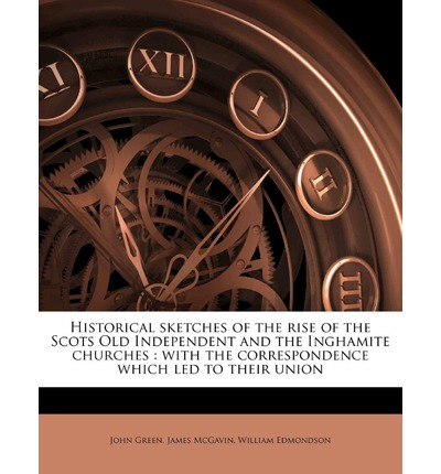 Historical Sketches of the Rise of the Scots Old Independent and the Inghamite Churches