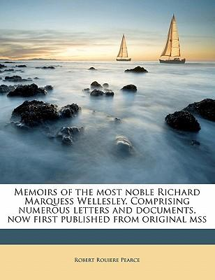 Memoirs of the Most Noble Richard Marquess Wellesley. Comprising Numerous Letters and Documents, Now First Published from Original Mss Volume 3
