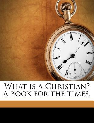 What Is a Christian? a Book for the Times,