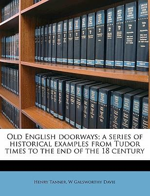 Old English Doorways; A Series of Historical Examples from Tudor Times to the End of the 18 Century