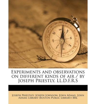 Experiments and Observations on Different Kinds of Air / By Joseph Priestly, LL.D.F.R.S