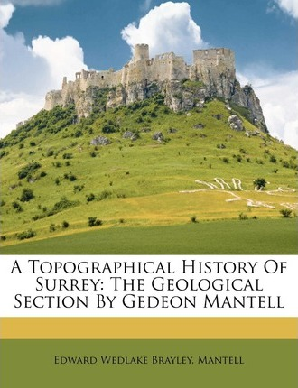 A Topographical History of Surrey : The Geological Section by Gedeon Mantell