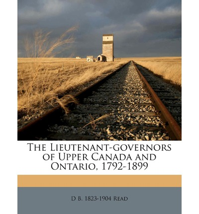 The Lieutenant-Governors of Upper Canada and Ontario, 1792-1899