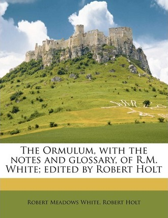 The Ormulum, with the Notes and Glossary, of R.M. White; Edited by Robert Holt