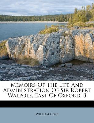 Memoirs of the Life and Administration of Sir Robert Walpole, East of Oxford, 3