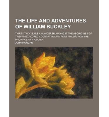 The Life and Adventures of William Buckley; Thirty-Two Years a Wanderer Amongst the Aborigines of Then Unexplored Country Round Port Phillip, Now the