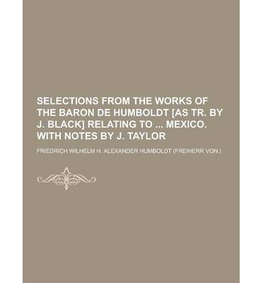 Selections from the Works of the Baron de Humboldt [As Tr. by J. Black] Relating to Mexico. with Notes by J. Taylor