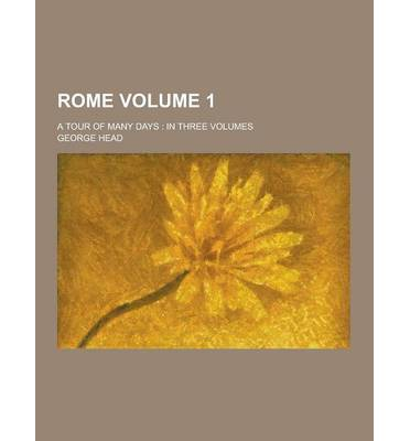 Rome; A Tour of Many Days : In Three Volumes Volume 1