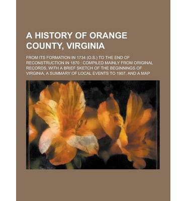 A History of Orange County, Virginia; From Its Formation in 1734 (O.S.) to the End of Reconstruction in 1870 : Compiled Mainly from Original Records,