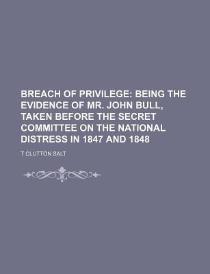 Breach of Privilege; Being the Evidence of Mr. John Bull, Taken Before the Secret Committee on the National Distress in 1847 and 1848
