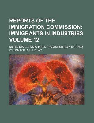 Reports of the Immigration Commission Volume 12; Immigrants in Industries