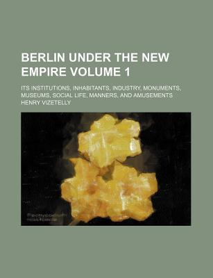 Berlin Under the New Empire Volume 1; Its Institutions, Inhabitants, Industry, Monuments, Museums, Social Life, Manners, and Amusements