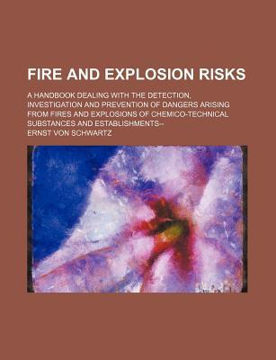 Fire and Explosion Risks; A Handbook Dealing with the Detection, Investigation and Prevention of Dangers Arising from Fires and Explosions of Chemico-Technical Substances and Establishments--