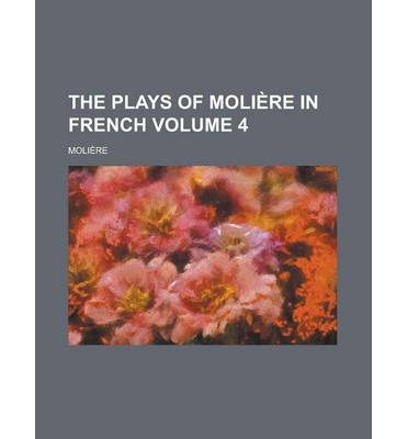 The Plays of Moliere in French Volume 4