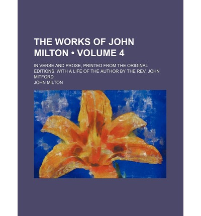 The Works of John Milton (Volume 4); In Verse and Prose, Printed from the Original Editions, with a Life of the Author by the REV. John Mitford