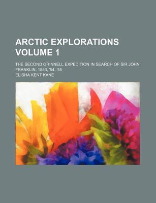 Arctic Explorations Volume 1; The Second Grinnell Expedition in Search of Sir John Franklin, 1853, '54, '55