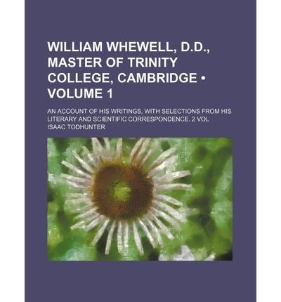 William Whewell, D.D., Master of Trinity College, Cambridge (Volume 1); An Account of His Writings, with Selections from His Literary and Scientific C