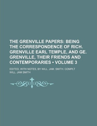 The Grenville Papers (Volume 3 ); Being the Correspondence of Rich. Grenville Earl Temple, and GE. Grenville, Their Friends and Contemporaries. Edited