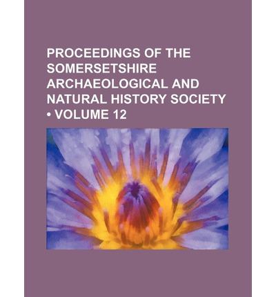 Proceedings of the Somersetshire Archaeological and Natural History Society (Volume 12)