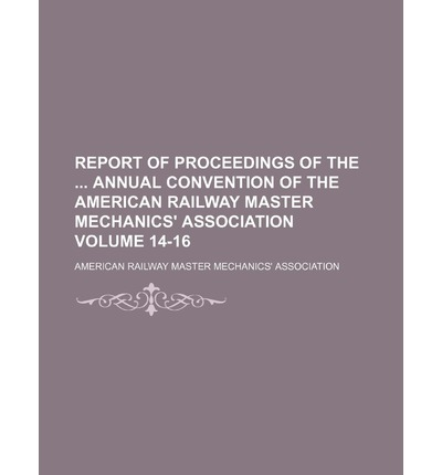 Report of Proceedings of the Annual Convention of the American Railway Master Mechanics' Association Volume 14-16