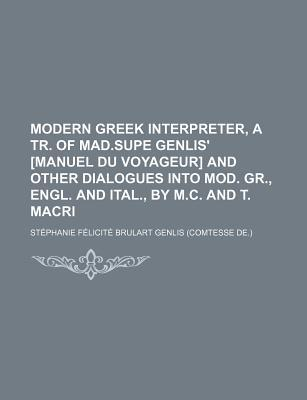 Modern Greek Interpreter, a Tr. of Mad.Supe Genlis' [Manuel Du Voyageur] and Other Dialogues Into Mod. Gr., Engl. and Ital., by M.C. and T. Macri