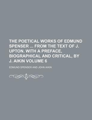 The Poetical Works of Edmund Spenser from the Text of J. Upton. with a Preface, Biographical and Critical, by J. Aikin Volume 6
