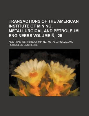 Transactions of the American Institute of Mining, Metallurgical and Petroleum Engineers Volume N . 25