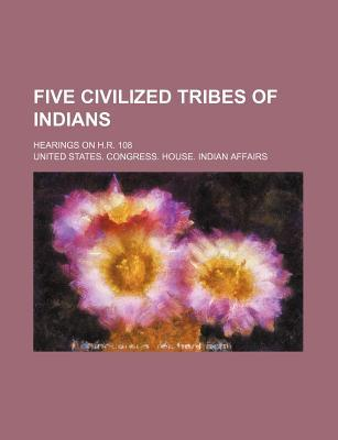 Five Civilized Tribes of Indians; Hearings on H.R. 108