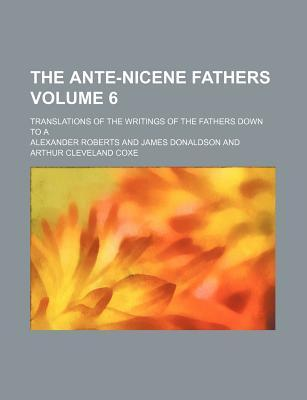 The Ante-Nicene Fathers Volume 6; Translations of the Writings of the Fathers Down to a