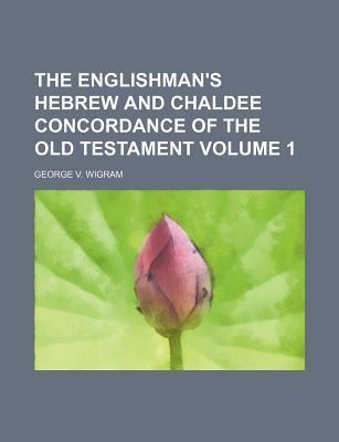 The Englishman's Hebrew and Chaldee Concordance of the Old Testament Volume 1