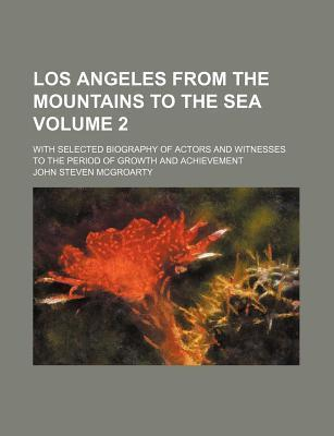 Los Angeles from the Mountains to the Sea Volume 2; With Selected Biography of Actors and Witnesses to the Period of Growth and Achievement