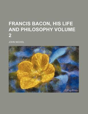 Francis Bacon, His Life and Philosophy Volume 2
