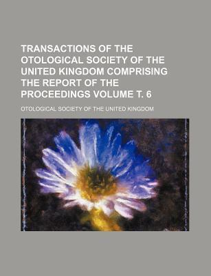Transactions of the Otological Society of the United Kingdom Comprising the Report of the Proceedings Volume . 6