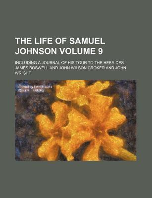 The Life of Samuel Johnson; Including a Journal of His Tour to the Hebrides Volume 9