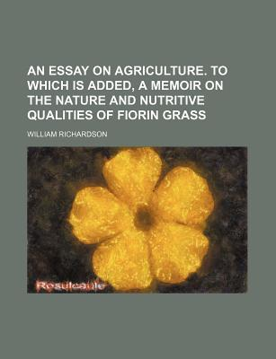 An Essay on Agriculture. to Which Is Added, a Memoir on the Nature and ...