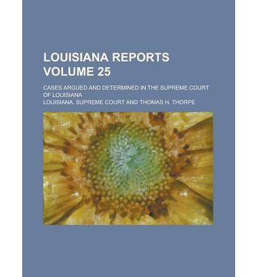 Louisiana Reports; Cases Argued and Determined in the Supreme Court of Louisiana Volume 25