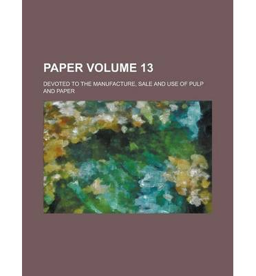 Paper; Devoted to the Manufacture, Sale and Use of Pulp and Paper Volume 13