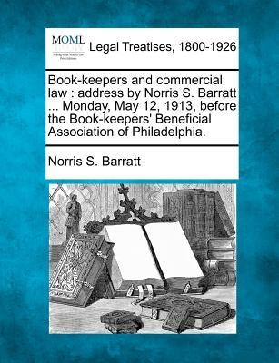 Book-Keepers and Commercial Law : Address by Norris S. Barratt ... Monday, May 12, 1913, Before the Book-Keepers' Beneficial Association of Philadelphia.