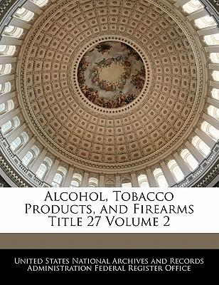 Alcohol, Tobacco Products and Firearms Title 27 Volume 2
