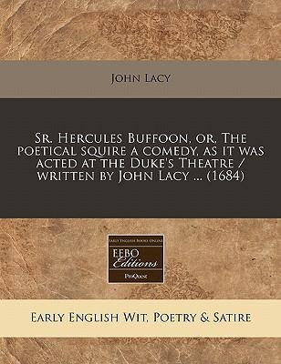 Sr. Hercules Buffoon, Or, the Poetical Squire a Comedy, as It Was Acted at the Duke's Theatre / Written by John Lacy ... (1684)