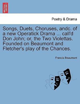 Songs, Duets, Choruses, Andc. of a New Operatick Drama ... Call'd Don John; Or, the Two Violettas. Founded on Beaumont and Fletcher's Play of the Chances.