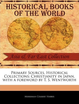 Primary Sources, Historical Collections : Christianity in Japan, with a Foreword by T. S. Wentworth