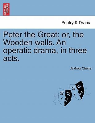 Peter the Great : Or, the Wooden Walls. an Operatic Drama, in Three Acts.